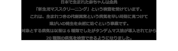 日本で生まれた赤ちゃんは全員「新生児マススクリーニング」という検査を受けています。これは、生まれつきの代謝異常という病気を早い時期に見つけて障がいの発生を未然に防ぐという事業です。対象とする病気は以前は6種類でしたがタンデムマス法が導入されてから20種類の病気を検査できるようになりました。
